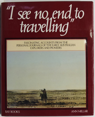 I See No End to Travelling. Fascinating accounts from the personal Journals od the earlu Australian Explorers and Pioneers