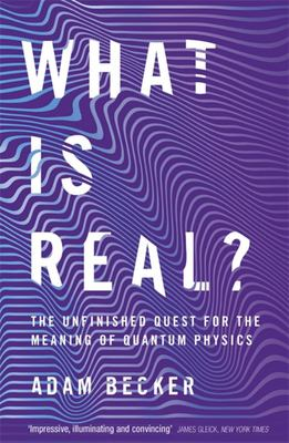What Is Real? The Unfinished Quest for the Meaning of Quantum Physics
