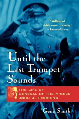 Until the Last Trumpet Sounds - The Life of General of the Armies John J. Pershing