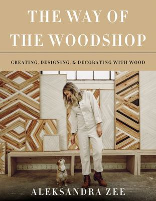 The Way of the Woodshop - Creating, Designing, and Decorating the Wood