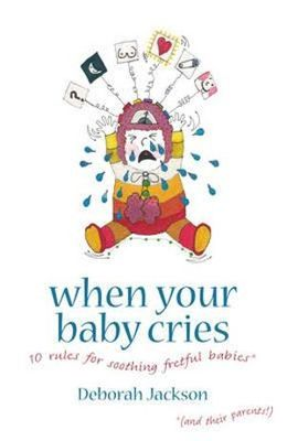 When Your Baby Cries - 10 Rules for Soothing Fretful Babies (And Their Parents!)