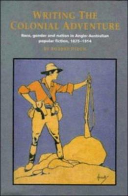Writing the Colonial Adventure - Race, Gender and Nation in Anglo-Australian Popular Fiction, 1875-1914