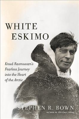 White Eskimo : Knud Rasmussen's Fearless Journey into the Heart of the Arctic