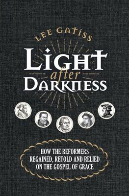 Light after Darkness - How the Reformers Regained, Retold and Relied on the Gospel of Grace