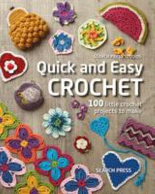 Quick and Easy Crochet - 100 Little Crochet Projects to Make
