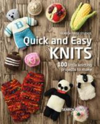 Quick and Easy Knits - 100 Little Knitting Projects to Make