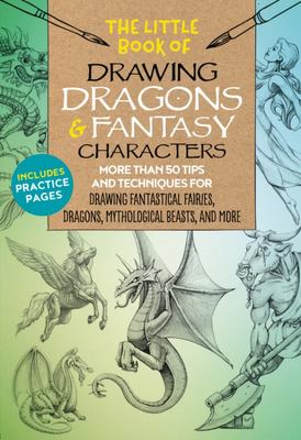 Drawing Dragons and Fantasy Characters - More Than 50 Tips and Techniques for Drawing Fantastical Fairies, Dragons, Monsters, and More