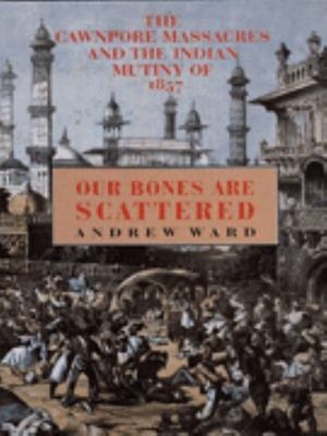 Our Bones Are Scattered - The Cawnpore Massacres and the Indian Mutiny of 1857