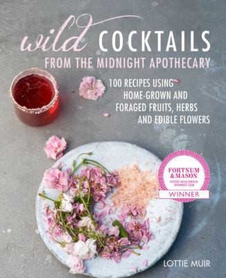 Wild Cocktails from the Midnight Apothecary - Over 100 Recipes Using Home-Grown and Foraged Fruits, Herbs, and Edible Flowers