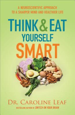 Think and Eat Yourself Smart - A Neuroscientific Approach to a Sharper Mind and Healthier Life