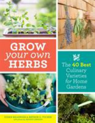 Grow Your Own Herbs - The 40 Best Culinary Varieties for Home Gardens