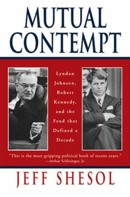 Mutual Contempt - Lyndon Johnson, Robert Kennedy and the Feud That Defined a Decade