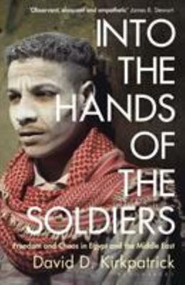 Into the Hands of the Soldiers - Freedom and Chaos in Egypt and the Middle East