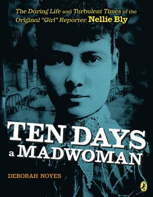 Ten Days a Madwoman - The Daring Life and Turbulent Times of the Original Girl Reporter Nellie Bly