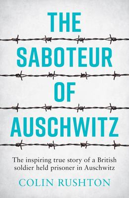 The Saboteur of Auschwitz - The Inspiring True Story of a British Soldier Imprisoned in Auschwitz