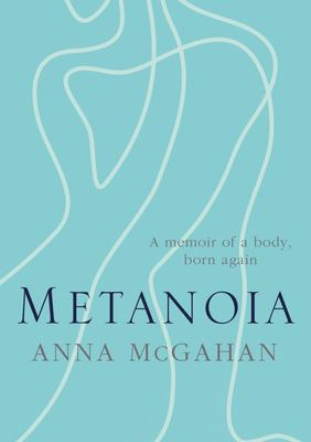 Metanoia - A Memoir of a Body, Born Again