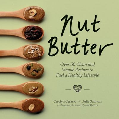 Nut Butter - The Complete Guide to the Ultimate Superfood