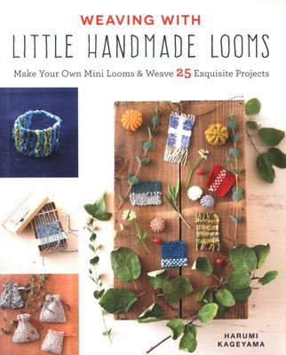 Weaving with Little Handmade Looms - Make Your Own Mini Looms and Weave 25 Exquisite Projects