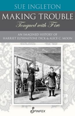Making Trouble (Tongued with Fire): An Imagined History of Harriet Elphinstone Dick and Alice C Moon