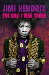 Jimi Hendrix: The Day I Was There: Over 500 Accounts from Fans That Witnessed a Jimi Hendrix Live Show