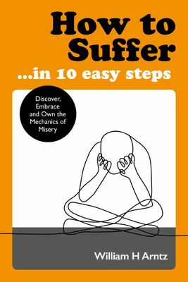 How to Suffer ... in 10 Easy Steps - Discover, Embrace and Own the Mechanics of Misery