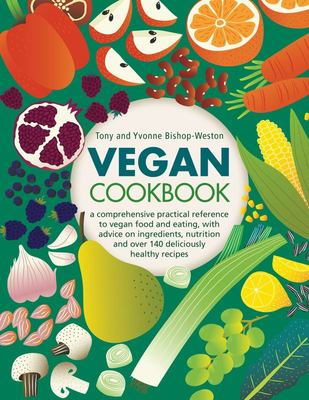 Vegan Cookbook - A Comprehensive Practical Reference to Vegan Food and Eating, with Advice on Ingredients, Nutrition and over 140 Deliciously Healthy Recipes