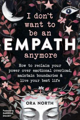 I Don't Want to Be an Empath Anymore - How to Reclaim Your Power over Emotional Overwhelm, Build Better Boundaries, and Live Your Best Life