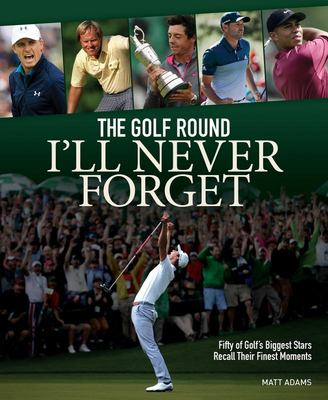 The Golf Round I'll Never Forget - Fifty of Golf's Biggest Stars Recall Their Finest Moments