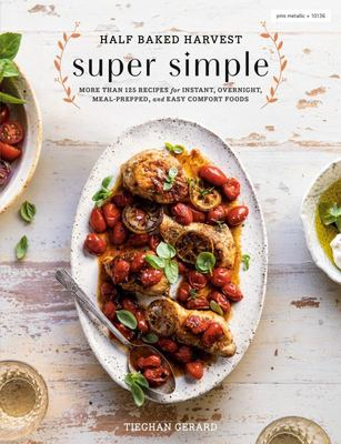 Half Baked Harvest Super Simple - 150 Recipes for Instant, Overnight, Meal-Prepped, and Easy Comfort Foods