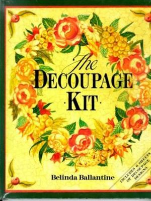 The Decoupage Kit - Creative Ideas, Simple Techniques, Beautiful Projects