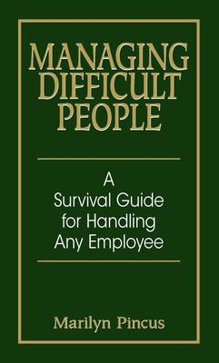 Managing Difficult People - A Survival Guide for Handling Any Employee