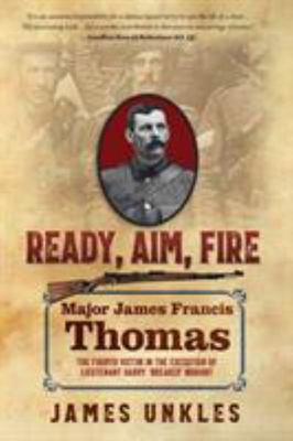 Ready Aim Fire - Ready Aim Fire: Major James Francis Thomas - the Fourth Victim in the Execution of Harry 'Breaker' Morant : Major James Francis Thomas - the Fourth Victim in the Execution of Harry 'Breaker' Morant