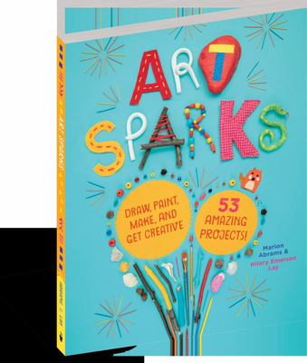 Art Sparks - Draw, Paint, Build, Sculpt, Make, Create! 53 Amazing Projects!