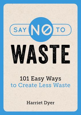 Say No to Waste - 101 Easy Ways to Create Less Waste