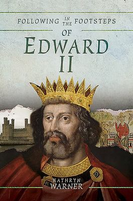 Following in the Footsteps of Edward II - A Historical Guide to the Medieval King