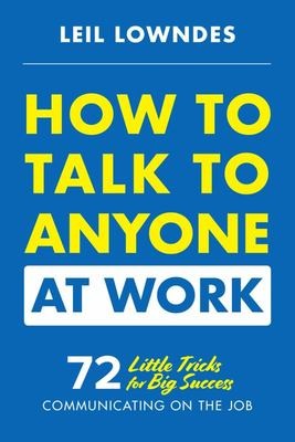 How to Talk to Anyone at Work: 72 Little Tricks for Big Success