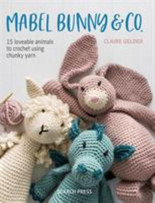Mabel Bunny and Co - 15 Loveable Animals to Crochet Using Chunky Yarn