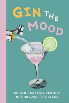 Gin the Mood - 50 Gin Cocktail Recipes That Are Just the Ticket