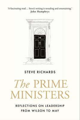 The Prime Ministers - Reflections on Leadership from Wilson to May