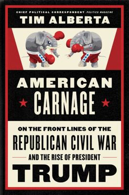 American Carnage - Behind the Scenes of the Republican Civil War and the Rise of Trump