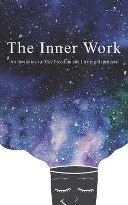 The Inner Work - An Invitation to True Freedom and Lasting Happiness