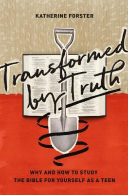 Transformed by Truth - Why and How to Study the Bible for Yourself As a Teen