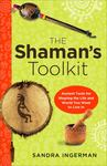 The Shaman's Toolkit - Ancient Tools for Shaping the Life and World You Want to Live In