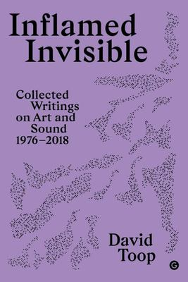 Inflamed Invisible - Writings on Art and Sound, 1976-2018