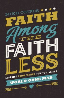 Faith Among The Faithless: Learning From Esther How To Live In A World Gone Mad