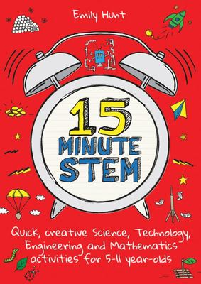 15-Minute STEM - Quick, creative science, technology, engineering and mathematics activities for 5 - 11 year-olds