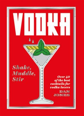 Vodka: Shake, Muddle, Stir: Over 40 of the Best Cocktails for Serious Vodka Lovers