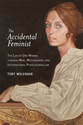 The Accidental Feminist - The Life of One Woman Through War, Motherhood, and International Photojournalism