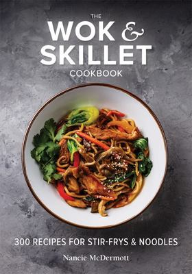 The Wok and Skillet Cookbook - 300 Recipes for Stir-Frys and Noodles