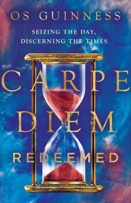 Carpe Diem Redeemed - Seizing the Day, Discerning the Times